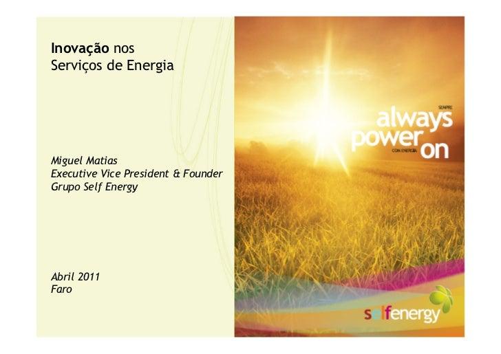 Inovação nosServiços de EnergiaMiguel MatiasExecutive Vice President & FounderGrupo Self EnergyAbril 2011Faro