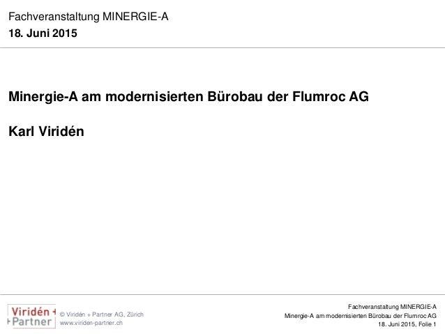 Fachveranstaltung MINERGIE-A Minergie-A am modernisierten Bürobau der Flumroc AG 18. Juni 2015, Folie 1 © Viridén + Partne...