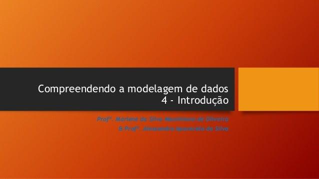 Compreendendo a modelagem de dados 4 - Introdução Profª. Marlene da Silva Maximiano de Oliveira & Profª. Alessandra Aparec...