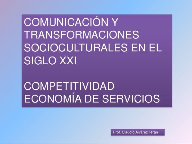 Prof. Claudio Alvarez Terán COMUNICACIÓN Y TRANSFORMACIONES SOCIOCULTURALES EN EL SIGLO XXI COMPETITIVIDAD ECONOMÍA DE SER...
