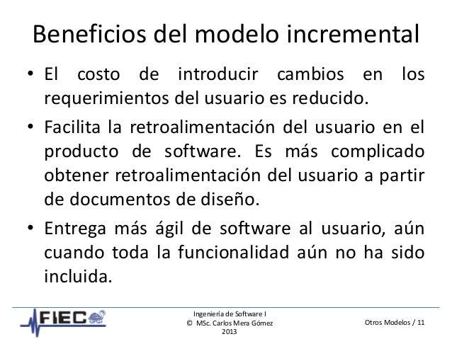 Otros Modelos / 11 Ingeniería de Software I © MSc. Carlos Mera Gómez 2013 Beneficios del modelo incremental • El costo de ...