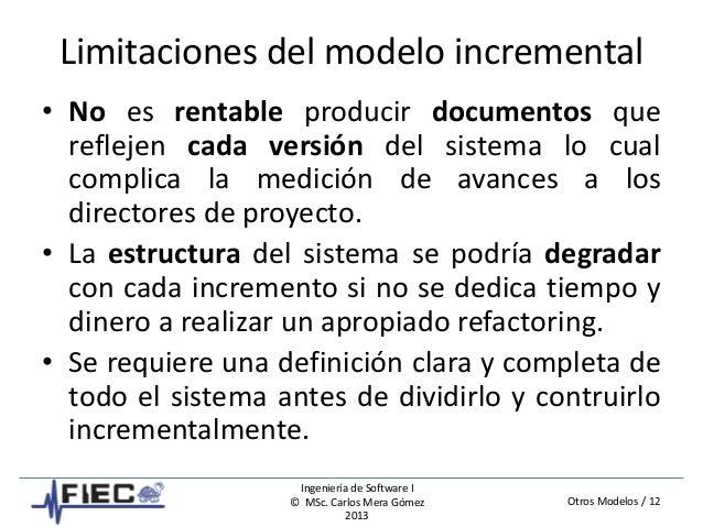Otros Modelos / 12 Ingeniería de Software I © MSc. Carlos Mera Gómez 2013 Limitaciones del modelo incremental • No es rent...
