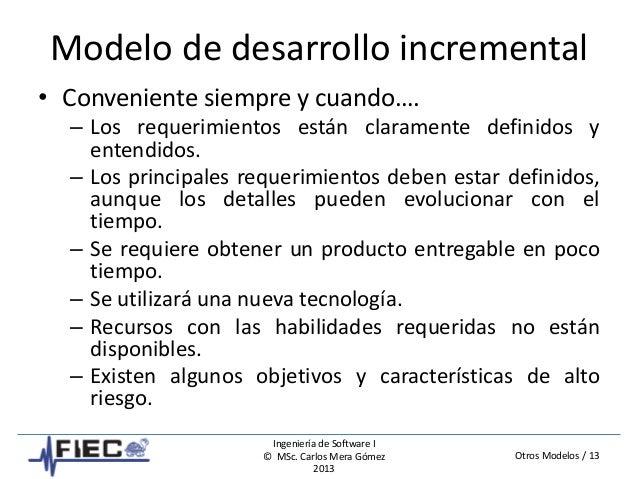 Otros Modelos / 13 Ingeniería de Software I © MSc. Carlos Mera Gómez 2013 Modelo de desarrollo incremental • Conveniente s...