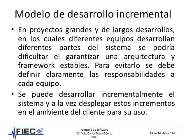 Otros Modelos / 14 Ingeniería de Software I © MSc. Carlos Mera Gómez 2013 Modelo de desarrollo incremental • En proyectos ...