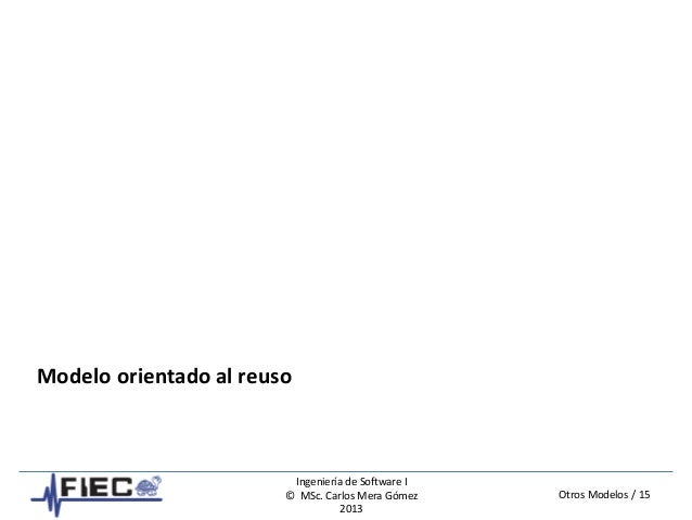 Otros Modelos / 15 Ingeniería de Software I © MSc. Carlos Mera Gómez 2013 Modelo orientado al reuso