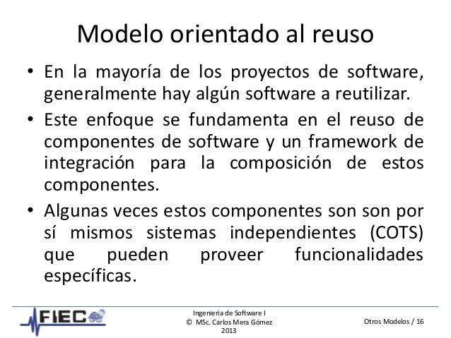 Otros Modelos / 16 Ingeniería de Software I © MSc. Carlos Mera Gómez 2013 Modelo orientado al reuso • En la mayoría de los...