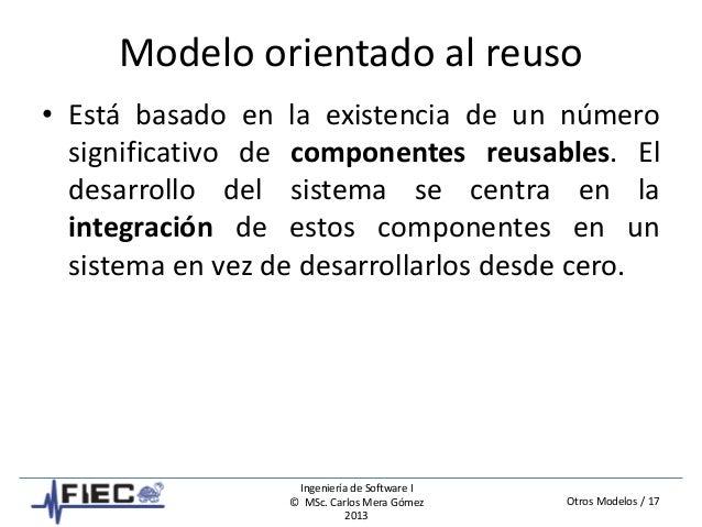 Otros Modelos / 17 Ingeniería de Software I © MSc. Carlos Mera Gómez 2013 Modelo orientado al reuso • Está basado en la ex...