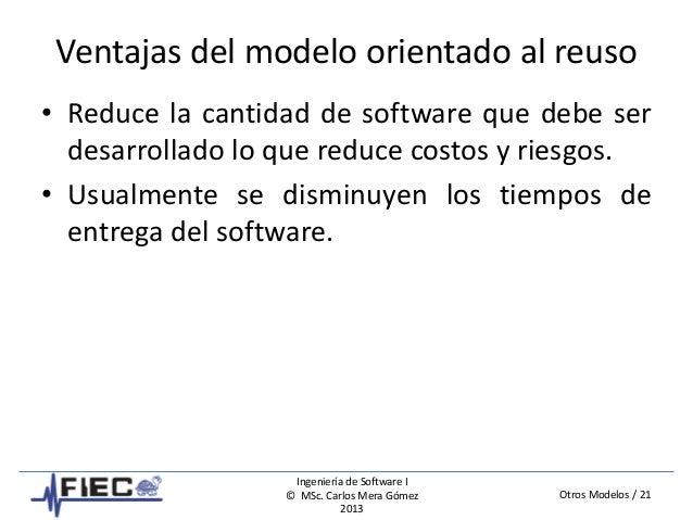 Otros Modelos / 21 Ingeniería de Software I © MSc. Carlos Mera Gómez 2013 Ventajas del modelo orientado al reuso • Reduce ...
