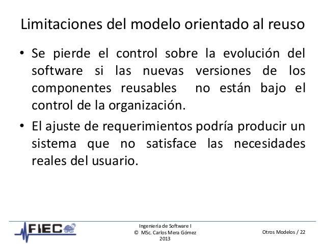 Otros Modelos / 22 Ingeniería de Software I © MSc. Carlos Mera Gómez 2013 Limitaciones del modelo orientado al reuso • Se ...