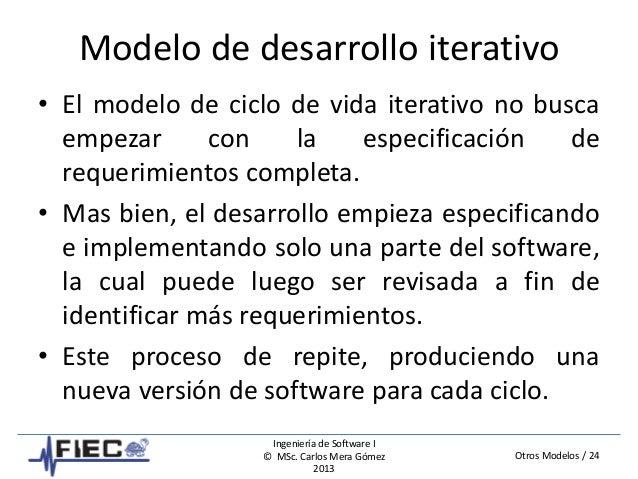 Otros Modelos / 24 Ingeniería de Software I © MSc. Carlos Mera Gómez 2013 Modelo de desarrollo iterativo • El modelo de ci...