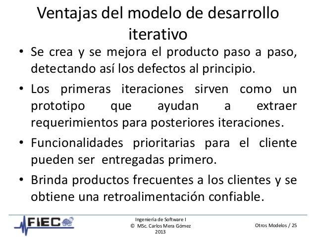 Otros Modelos / 25 Ingeniería de Software I © MSc. Carlos Mera Gómez 2013 Ventajas del modelo de desarrollo iterativo • Se...