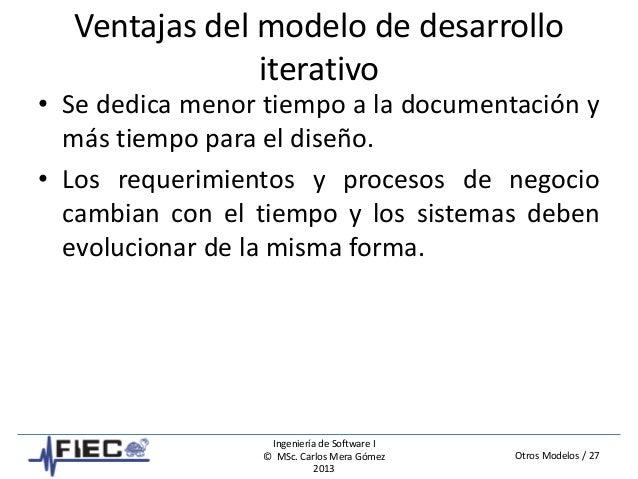 Otros Modelos / 27 Ingeniería de Software I © MSc. Carlos Mera Gómez 2013 Ventajas del modelo de desarrollo iterativo • Se...