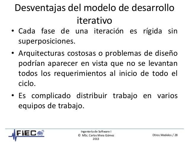 Otros Modelos / 28 Ingeniería de Software I © MSc. Carlos Mera Gómez 2013 Desventajas del modelo de desarrollo iterativo •...