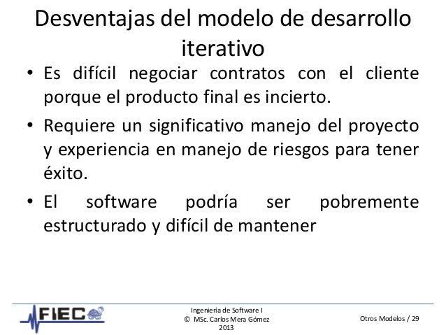 Otros Modelos / 29 Ingeniería de Software I © MSc. Carlos Mera Gómez 2013 Desventajas del modelo de desarrollo iterativo •...