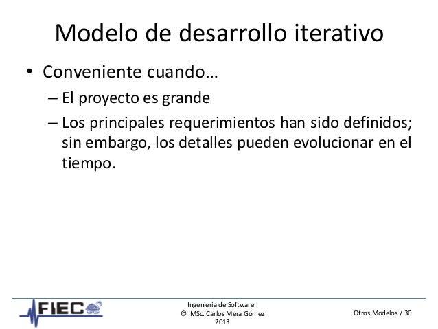 Otros Modelos / 30 Ingeniería de Software I © MSc. Carlos Mera Gómez 2013 Modelo de desarrollo iterativo • Conveniente cua...