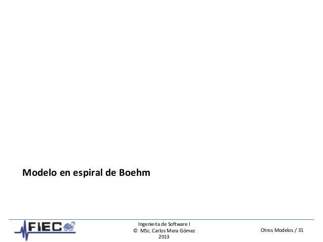Otros Modelos / 31 Ingeniería de Software I © MSc. Carlos Mera Gómez 2013 Modelo en espiral de Boehm