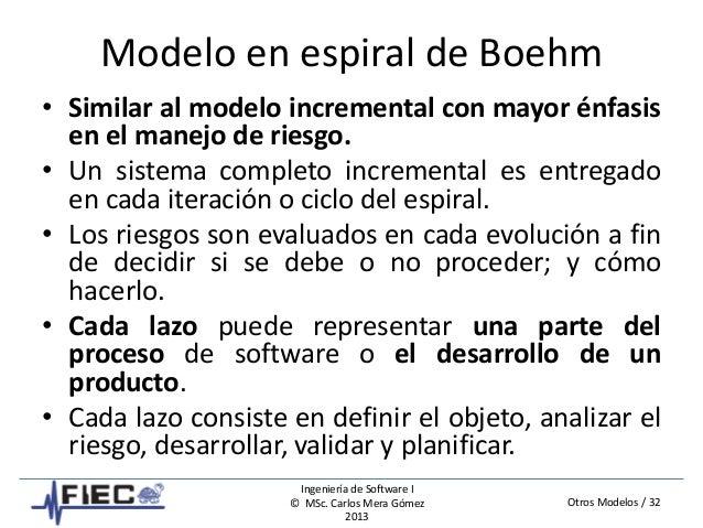 Otros Modelos / 32 Ingeniería de Software I © MSc. Carlos Mera Gómez 2013 Modelo en espiral de Boehm • Similar al modelo i...