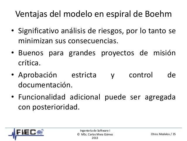 Otros Modelos / 35 Ingeniería de Software I © MSc. Carlos Mera Gómez 2013 Ventajas del modelo en espiral de Boehm • Signif...