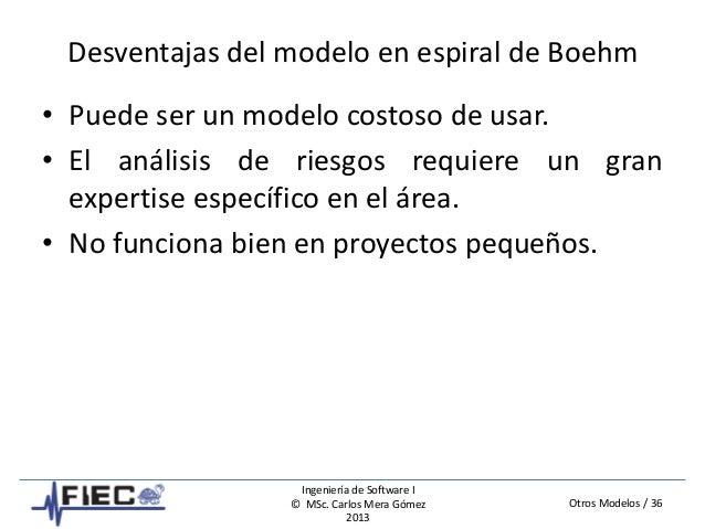 Otros Modelos / 36 Ingeniería de Software I © MSc. Carlos Mera Gómez 2013 Desventajas del modelo en espiral de Boehm • Pue...