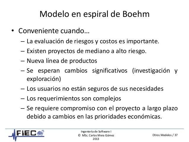 Otros Modelos / 37 Ingeniería de Software I © MSc. Carlos Mera Gómez 2013 Modelo en espiral de Boehm • Conveniente cuando…...