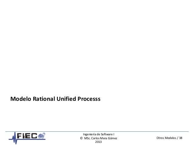 Otros Modelos / 38 Ingeniería de Software I © MSc. Carlos Mera Gómez 2013 Modelo Rational Unified Processs