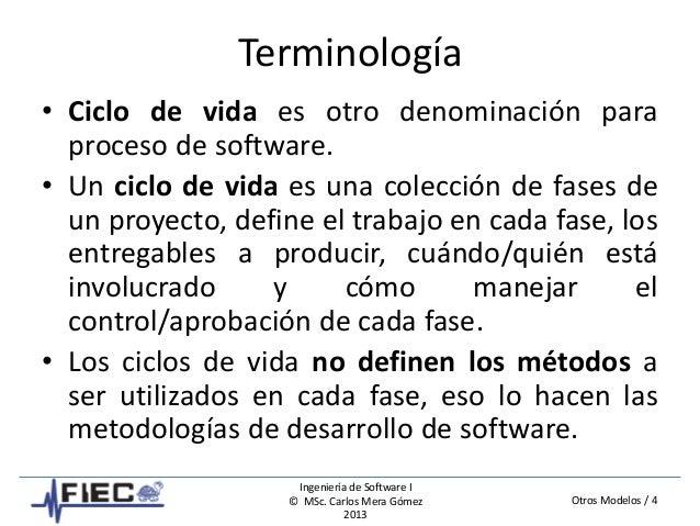 Otros Modelos / 4 Ingeniería de Software I © MSc. Carlos Mera Gómez 2013 Terminología • Ciclo de vida es otro denominación...