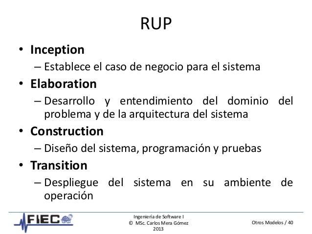 Otros Modelos / 40 Ingeniería de Software I © MSc. Carlos Mera Gómez 2013 RUP • Inception – Establece el caso de negocio p...