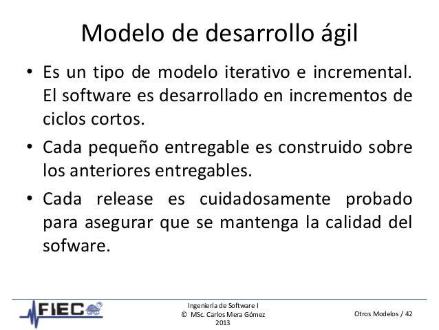 Otros Modelos / 42 Ingeniería de Software I © MSc. Carlos Mera Gómez 2013 Modelo de desarrollo ágil • Es un tipo de modelo...