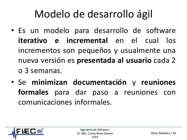 Otros Modelos / 43 Ingeniería de Software I © MSc. Carlos Mera Gómez 2013 Modelo de desarrollo ágil • Es un modelo para de...