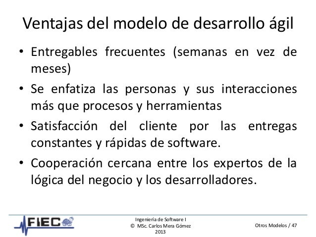 Otros Modelos / 47 Ingeniería de Software I © MSc. Carlos Mera Gómez 2013 Ventajas del modelo de desarrollo ágil • Entrega...