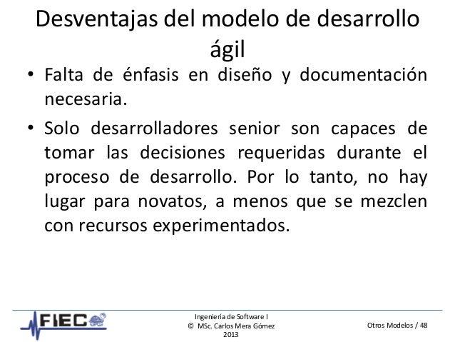 Otros Modelos / 48 Ingeniería de Software I © MSc. Carlos Mera Gómez 2013 Desventajas del modelo de desarrollo ágil • Falt...