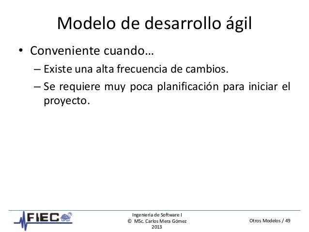 Otros Modelos / 49 Ingeniería de Software I © MSc. Carlos Mera Gómez 2013 Modelo de desarrollo ágil • Conveniente cuando… ...