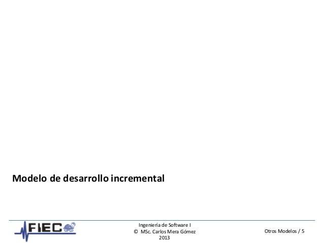 Otros Modelos / 5 Ingeniería de Software I © MSc. Carlos Mera Gómez 2013 Modelo de desarrollo incremental