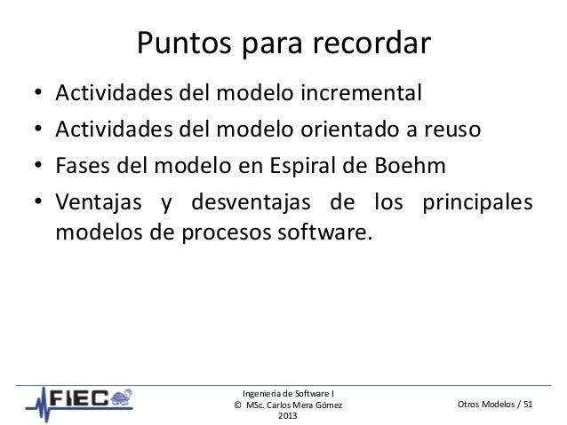 Otros Modelos / 51 Ingeniería de Software I © MSc. Carlos Mera Gómez 2013 Puntos para recordar • Actividades del modelo in...