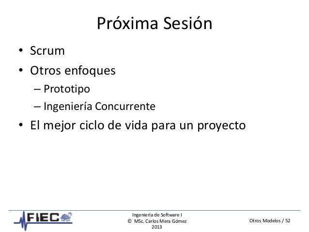 Otros Modelos / 52 Ingeniería de Software I © MSc. Carlos Mera Gómez 2013 Próxima Sesión • Scrum • Otros enfoques – Protot...