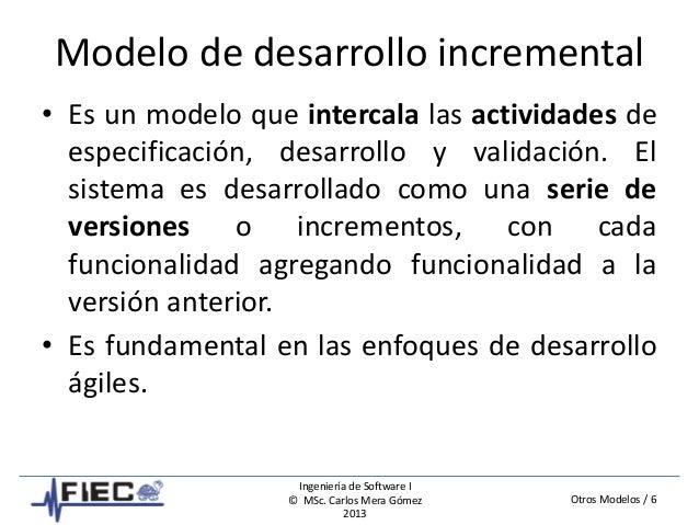 Otros Modelos / 6 Ingeniería de Software I © MSc. Carlos Mera Gómez 2013 Modelo de desarrollo incremental • Es un modelo q...