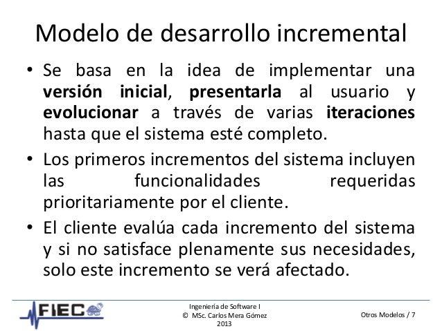 Otros Modelos / 7 Ingeniería de Software I © MSc. Carlos Mera Gómez 2013 Modelo de desarrollo incremental • Se basa en la ...