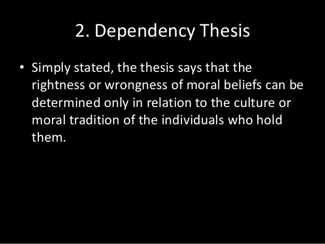 diversity and dependency thesis of moral relativism Explain moral relativism moral relativism basically states that morals and rules are relative to a particular the diversity thesis 2 the dependency thesis.