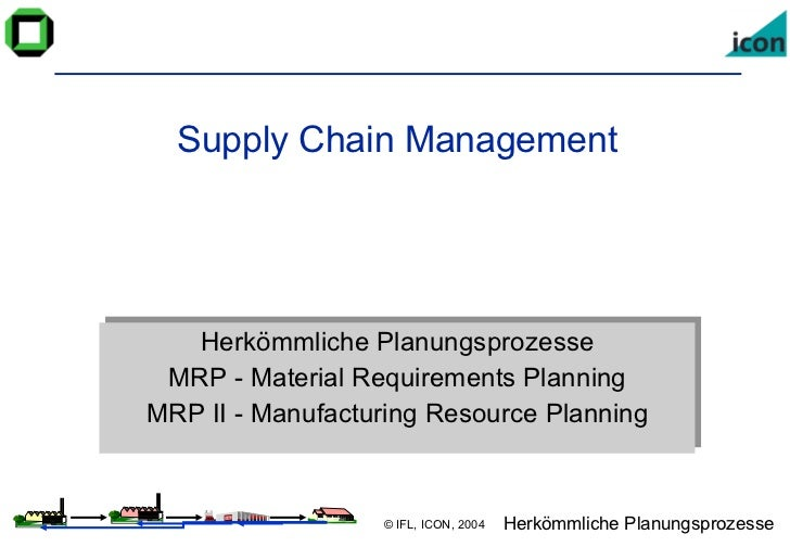 Supply Chain Management Herkömmliche Planungsprozesse MRP - Material Requirements Planning MRP II - Manufacturing Resource...