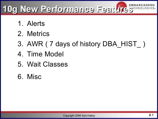 10g New Performance Features   1.   Alerts   2.   Metrics   3.   AWR ( 7 days of history DBA_HIST_ )   4.   Time Model   5...