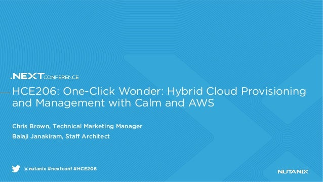 @nutanix #nextconf #HCE206 HCE206: One-Click Wonder: Hybrid Cloud Provisioning and Management with Calm and AWS Chris Brow...