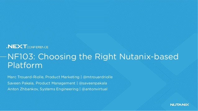 NF103: Choosing the Right Nutanix-based Platform Marc Trouard-Riolle, Product Marketing | @mtrouardriolle Saveen Pakala, P...
