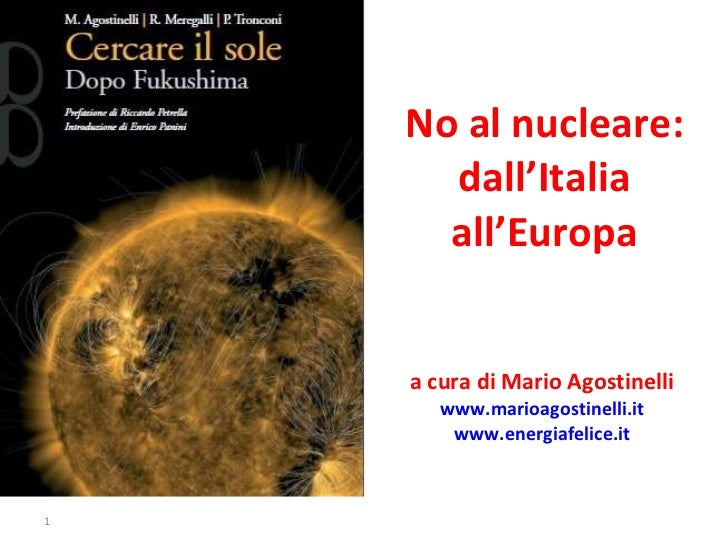 No al nucleare: dall'Italia all'Europa a cura di Mario Agostinelli  www.marioagostinelli.it   www.energiafelice.it