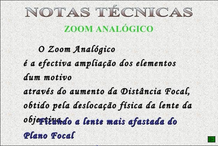 EQUIPAMENTO FOTOGRÁFICO ZOOM ANALÓGICO O Zoom Analógico é a efectiva ampliação dos elementos dum motivo  através do aument...