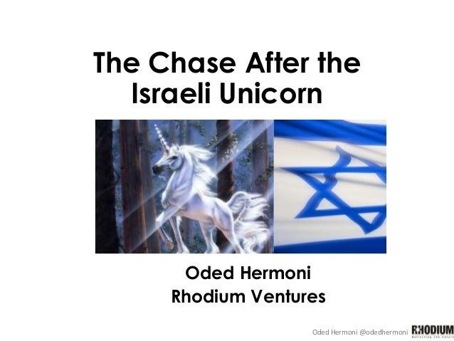 Oded Hermoni @odedhermoni The Chase After the Israeli Unicorn Oded Hermoni Rhodium Ventures