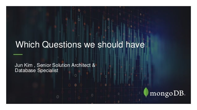 Jun Kim , Senior Solution Architect & Database Specialist Which Questions we should have