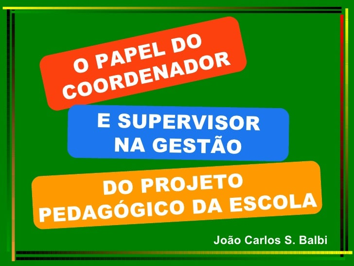 João Carlos S. Balbi O PAPEL DO  COORDENADOR E SUPERVISOR NA GESTÃO DO PROJETO  PEDAGÓGICO DA ESCOLA