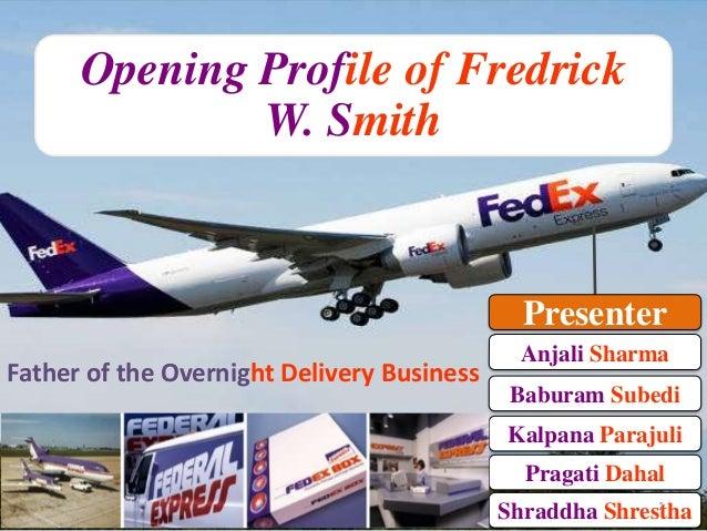 Opening Profile of Fredrick W. Smith  Presenter Father of the Overnight Delivery Business  Anjali Sharma Baburam Subedi  K...