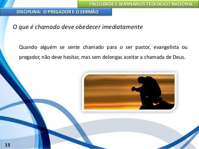 FACULDADE E SEMINÁRIOS TEOLÓGICO NACIONAL DISCIPLINA: O PREGADOR E O SERMÃO 16 O que é chamado deve obedecer imediatamente...