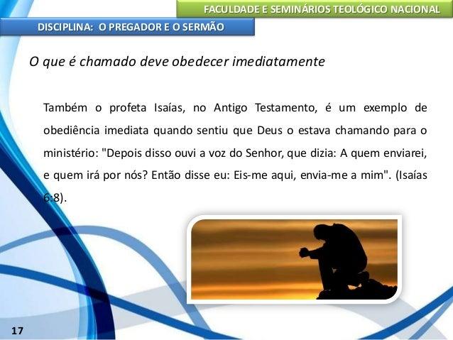 FACULDADE E SEMINÁRIOS TEOLÓGICO NACIONAL DISCIPLINA: O PREGADOR E O SERMÃO 18 O que é chamado deve obedecer imediatamente...